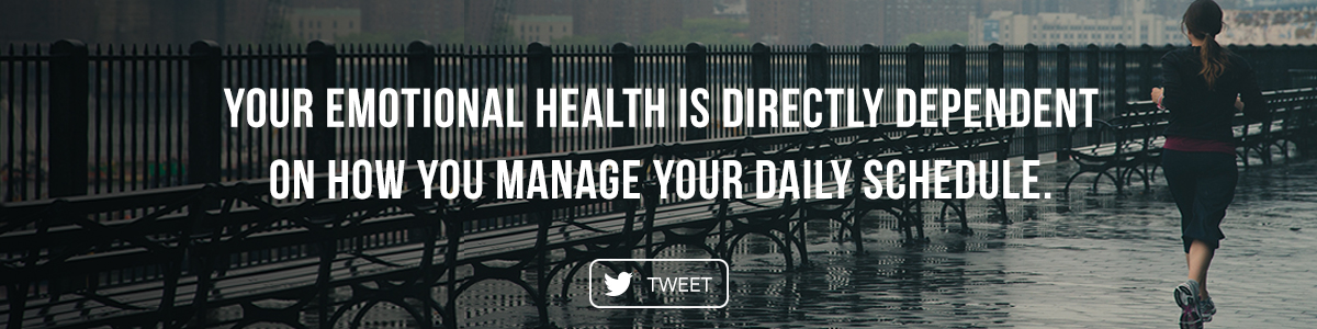 Your emotional health is directly dependent on how you manage your daily schedule.