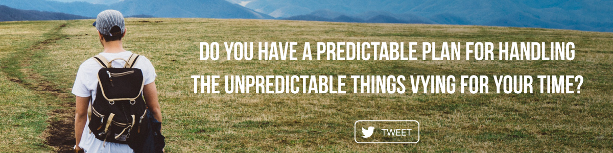 Do you have a predictable plan for handling the unpredictable things vying for your time?